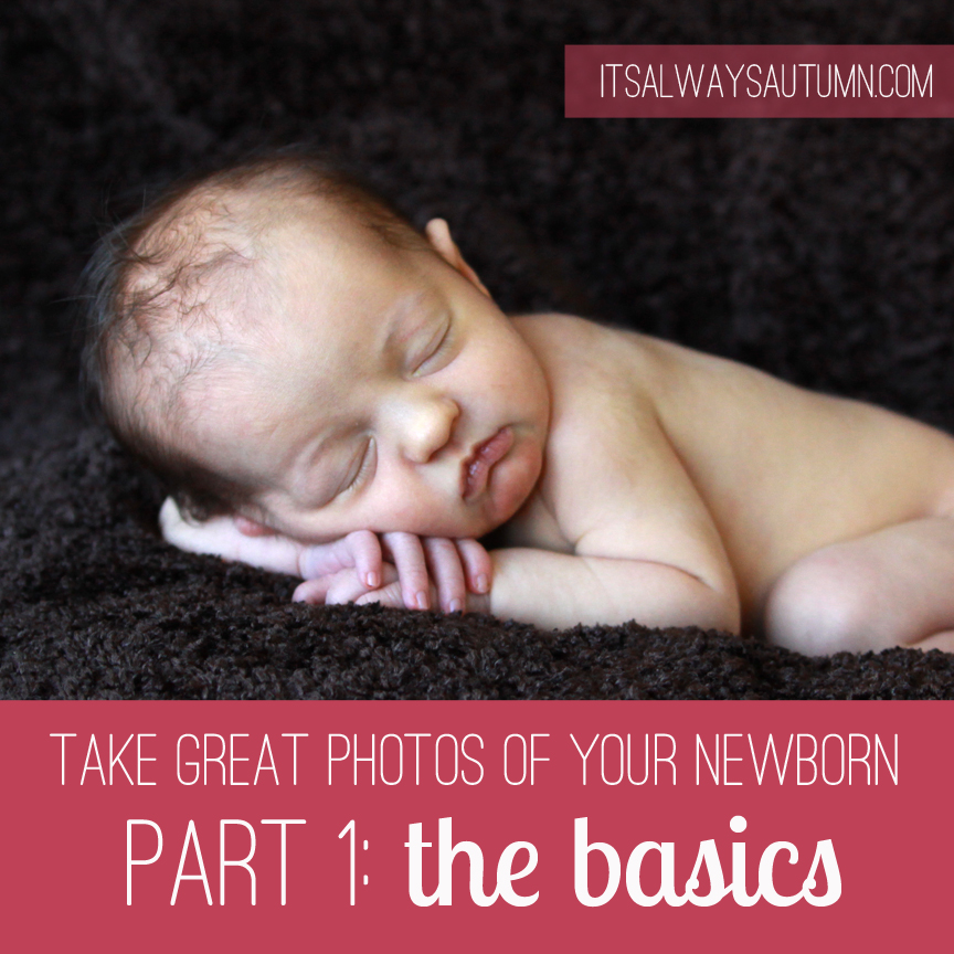 photograph: take great photos of your newborn baby {pt 1: thebasics}