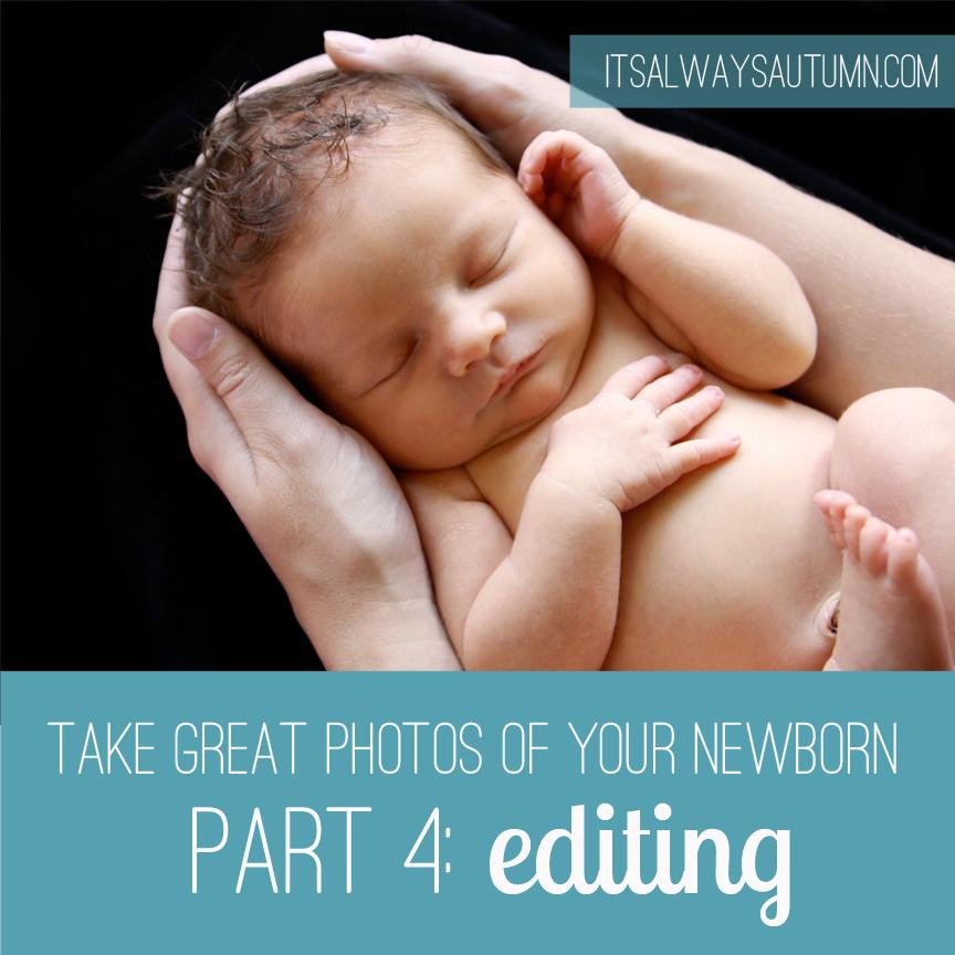 Photograph: take great photos of your newborn {Pt 4:editing}