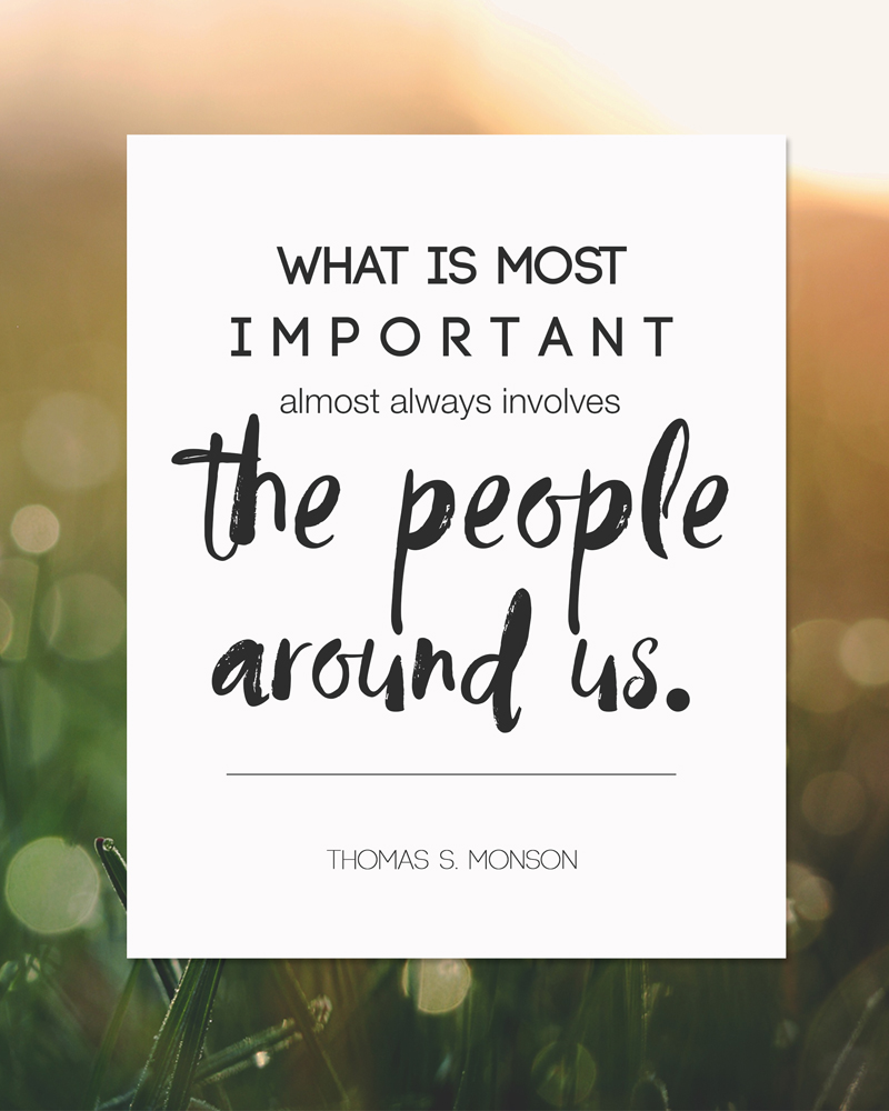 "Beautiful free printable LDS art quote: ""What is most important almost always involves the people around us"" by Thomas S. Monson"