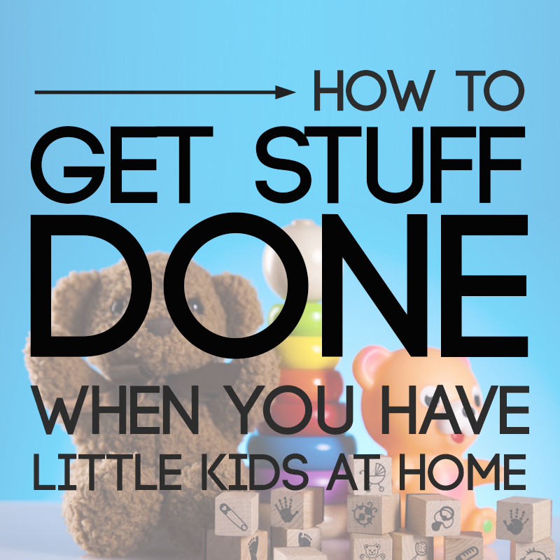 how to get stuff done when you have little kids